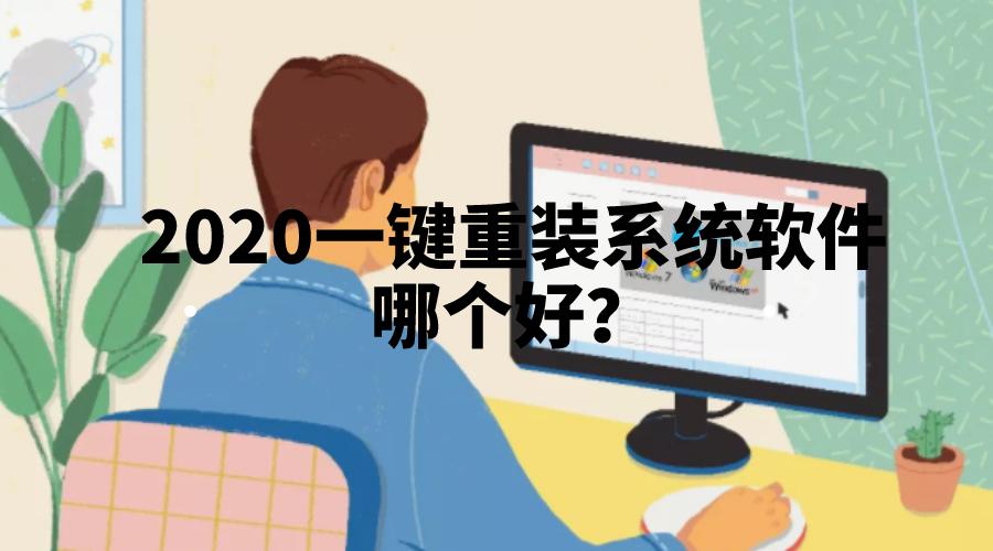 2020一键重装系统软件哪个好?我推荐这三款