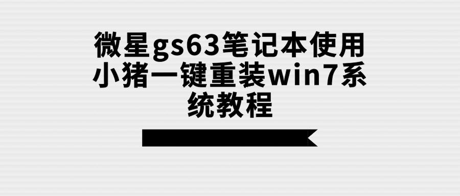 微星gs63笔记本使用小猪一键重装win7系统教程